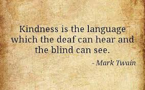 Kindness is the language which the deaf can hear and the blind can see. ~ Mark Twain #quote